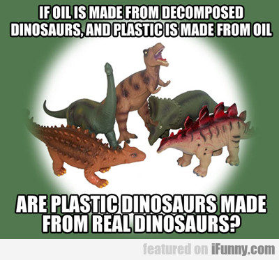 If Oil Is Made From Decomposed Dinosaurs...