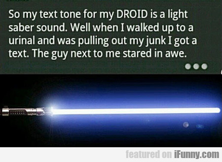 So My Text Tone For My Droid Is A Light Saber...