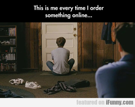 This Is Me Everytime I Order Something Online...