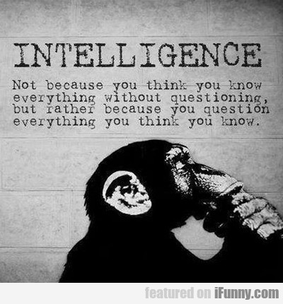 Intelligence, Not Because You Think You Know...