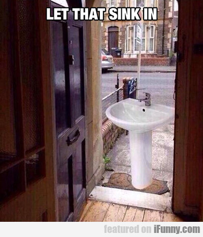 Let That Sink In...