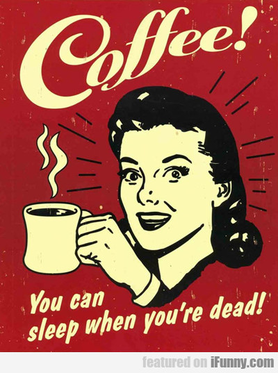 Coffee: You Can Sleep When You're Dead...