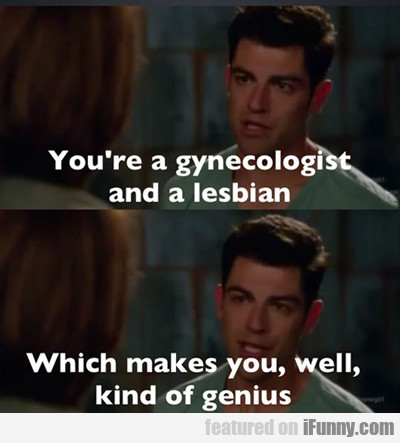 You're A Gynaecologist And A Lesbian...