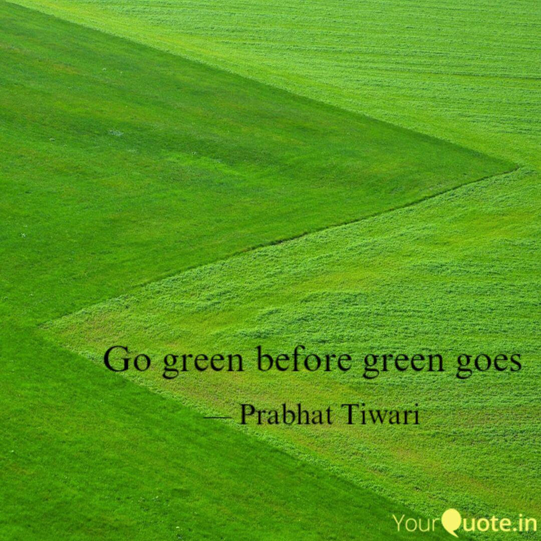 Go Green Before Green Goe Quotes Writings By Prabhat Tiwari Yourquote