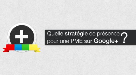 Quelle stratégie de présence pour une PME sur Google+ ?