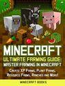 Minecraft: Ultimate Farming Guide: Master Farming in Minecraft - Create XP Farms, Plant Farms, Resource Farms, Ranche...