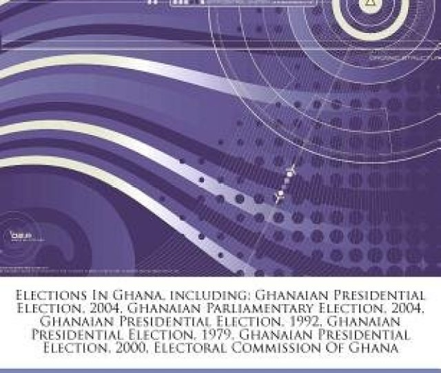 Articles On Elections In Ghana Including Ghanaian Presidential Election 2004 Ghanaian Parliamentary
