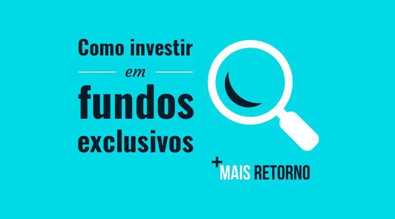 Como investir em Fundos Exclusivos