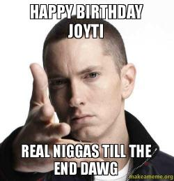 Happy Birthday Joyti Real Niggas Till The End Dawg Make