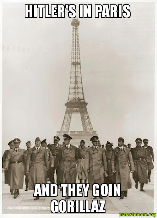 Hitlers in paris And they goin gorillaz  Make a Meme