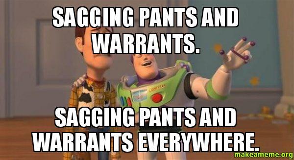 Sagging pants and warrants Sagging pants and warrants everywhere   Make a Meme