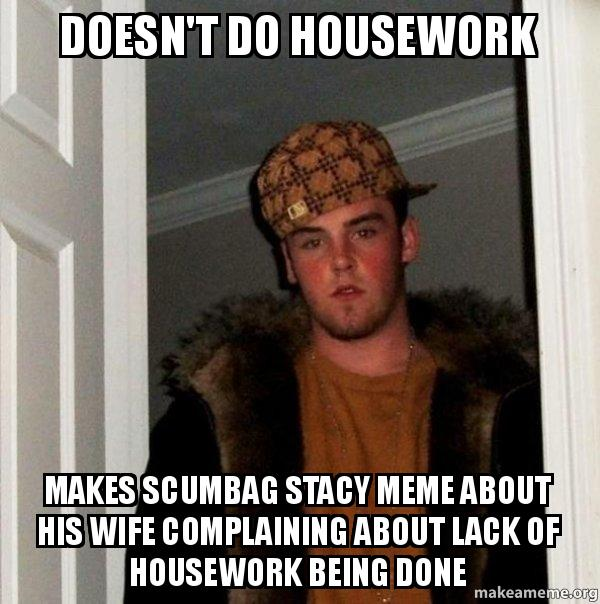 Doesnt do housework Makes scumbag Stacy meme about his