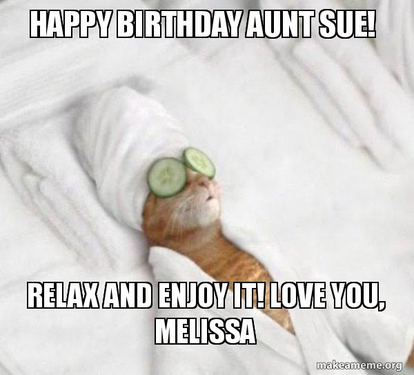 Happy Birthday Aunt Sue! Relax and Enjoy It! Love you, Melissa - Pampered Cat Meme | Make a Meme