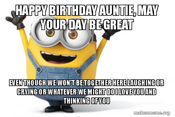Happy Birthday Auntie, may your day be great even though we won't be together here laughing or crying or whatever we might do i love you and thinking of you - It's