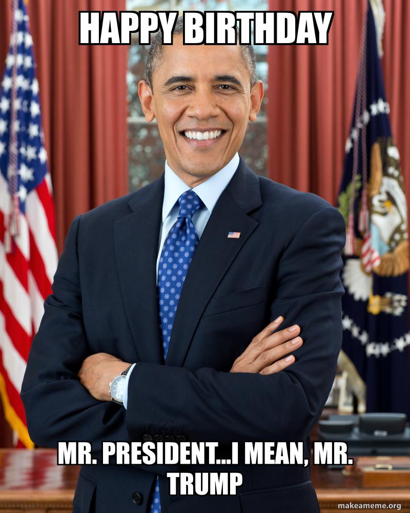 Happy Birthday Mr President Meme : happy, birthday, president, Happy, Birthday, President...I, Mean,, Trump