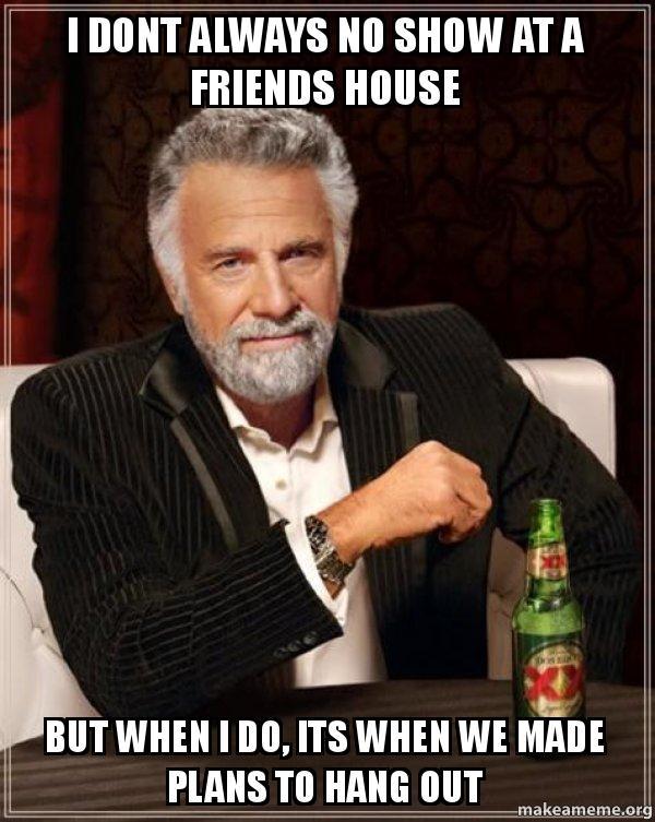 No Show Meme : Always, Friends, House, Plans, Interesting, World