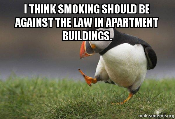 I think smoking should be against the law in apartment ...