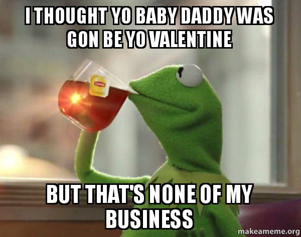 I Thought Yo Baby Daddy Was Gon Be Yo Valentine But Thats