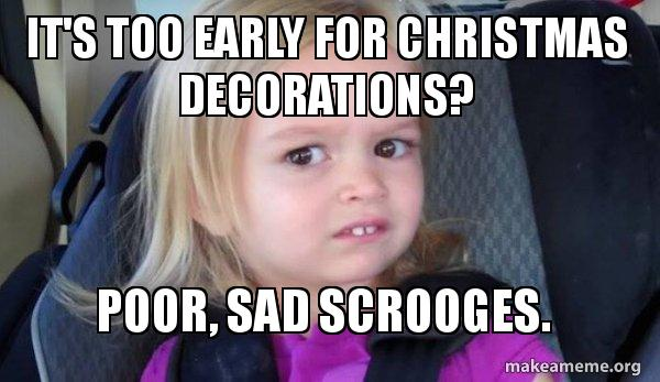It S Too Early For Christmas Decorations Poor Sad Scrooges Side Eyes Chloe Make A Meme