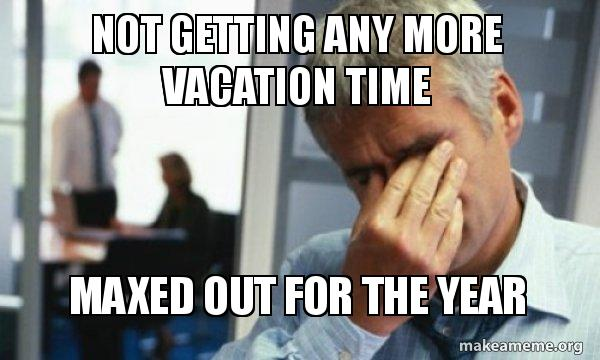 Not Getting Any More Vacation Time Maxed Out For The Year Male First World Problems Make A Meme