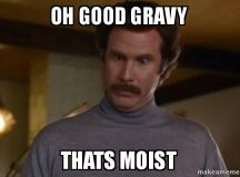 oh good gravy thats moist - Ron Burgundy I am not even mad or That's amazing (Anchorman) | Make ...