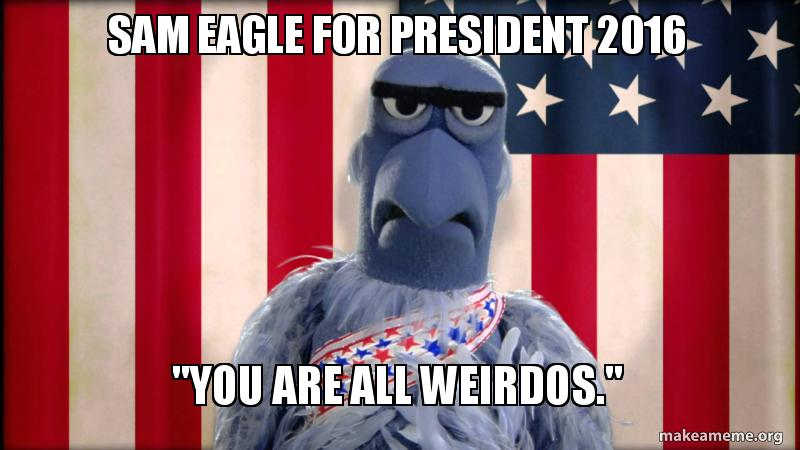 Sam Eagle For President 2016 You Are All Weirdos Sam