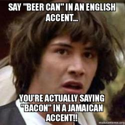 Say beer can in an English accent Youre actually