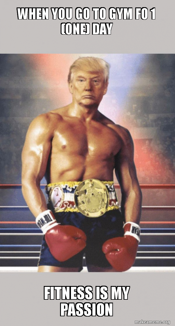 When You Go To Gym Fo 1 One Day Fitness Is My Passion Trump On Rocky S Body Make A Meme