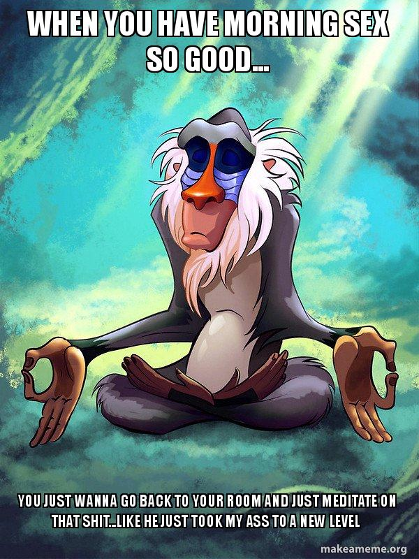 when you have morning sex so good... you just wanna go back to your room  and just meditate on that shit...like he just took my ass to a new level -  Rafiki