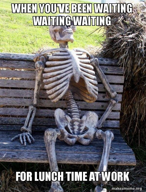 Work Lunch Meme : lunch, You've, Waiting, Lunch, Skeleton