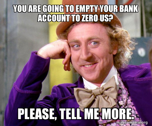 You Are Going To Empty Your Bank Account To Zero Us Please Tell Me More Willy Wonka Sarcasm Meme Make A Meme