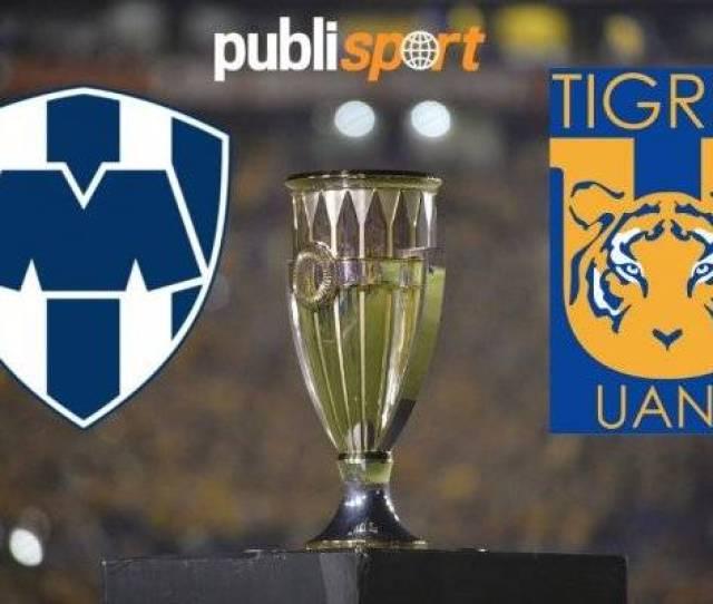 Monterrey Vs Tigres Donde Y A Que Hora Ver La Final De Concachampions
