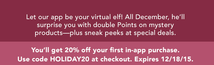 Let our app be your virtual elf! All December, he'll surprise you with special mobile-only deals—including double Points offers.