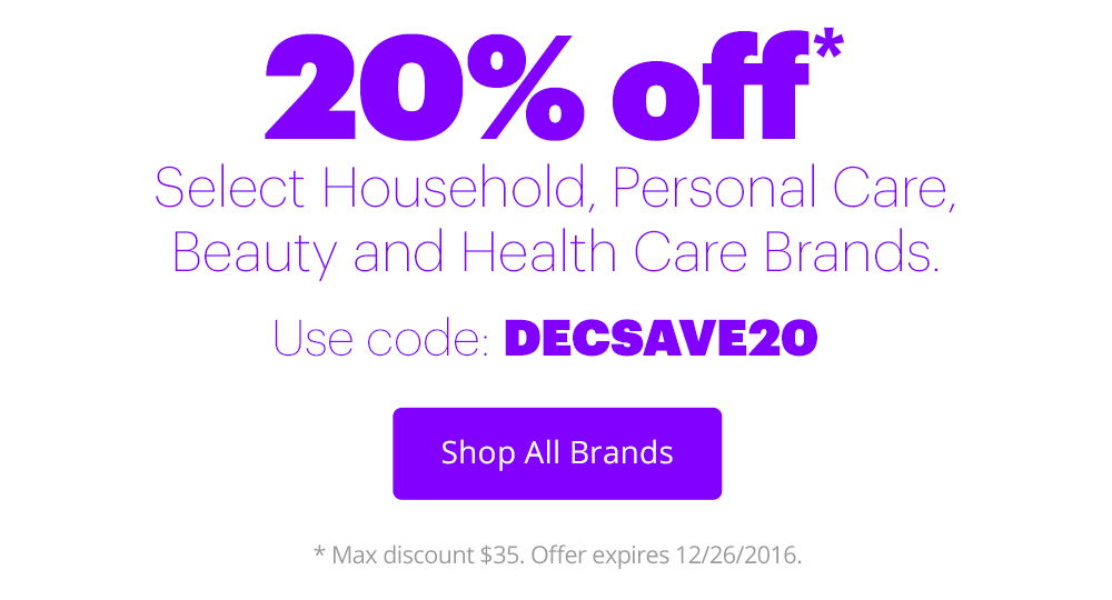 20% off* Select Household, Personal Care, Beauty and Health Care Brands. Use code: DECSAVE20. Shop All Brands *Max discount $35. Offer expires 12/26/2016.