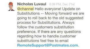 Nicholas Luvaul [8:09 PM] @channel Hello everyone! Update on Substitutions -- Moving forward we are going to roll back to the old suggested process for Substitutions. Always follow the customers substitution preference. If there are any questions regarding how to handle customer substitutions feel free to email RemoteSupport@Postmates.com.  Nicholas Luvaul [8:17 PM] yes, moving forward we suggest not calling the customer and just going with the preference that they have selected  Nicholas Luvaul [8:14 PM] if there is no preference then i would suggest calling the customer  [8:14] if there they have a preference then we would suggest just going with the preference without calling them  Nicholas Luvaul [8:24 PM] there will be an email sent to everyone regarding the new suggested guidelines