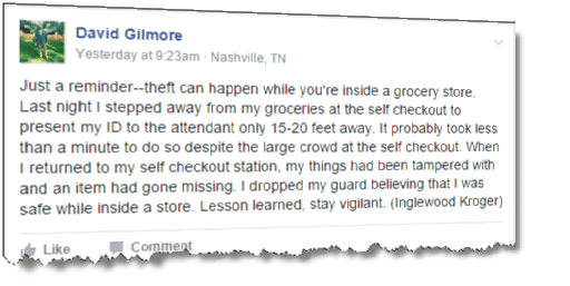 Just a reminder--theft can happen while you're inside a grocery store. Last night I stepped away from my groceries at the self checkout to present my ID to the attendant only 15-20 feet away. It probably took less than a minute to do so despite the large crowd at the self checkout. When I returned to my self checkout station, my things had been tampered with and an item had gone missing. I dropped my guard believing that I was safe while inside a store. Lesson learned, stay vigilant. (Inglewood Kroger)