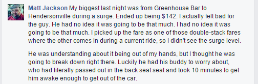 My biggest last night was from Greenhouse Bar to Hendersonville during a surge. Ended up being $142. I actually felt bad for the guy. He had no idea it was going to be that much. I had no idea it was going to be that much. I picked up the fare as one of those double-stack fares where the other comes in during a current ride, so I didn't see the surge level. He was understanding about it being out of my hands, but I thought he was going to break down right there. Luckily he had his buddy to worry about, who had literally passed out in the back seat seat and took 10 minutes to get him awake enough to get out of the car.