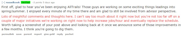 First off, glad to hear you've been enjoying AllTrails! Those guys are working on some exciting things leadings into spring/summer. I enjoyed every minute of my time there and am glad to still be involved from advisor perspective. Lots of insightful comments and thoughts here. I can't say too much about it right now but you're not too far off on a couple of major initiatives we're working on right now to help increase jobs/hour and eventually replace the schedule. Worth taking a screenshot of your post above and looking back at it once we announce some of those improvements in a few months. I think you're going to dig them.