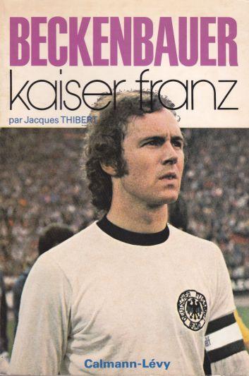 Beckenbauer Kaiser Franz - Jacques Thibert - SensCritique