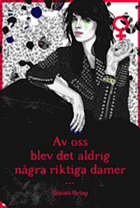 9789187193057_200x_av-oss-blev-det-aldrig-nagra-riktiga-damer_haftad