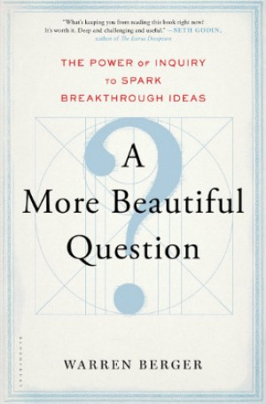 More Beautiful Question, Power of Inquiry, Spark Breakthrough Ideas, Warren Berger, Amazon link.