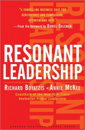 Richard Boyatzis, Annie McKee, Toby Elwin, Resonant Leadership, Renewing Yourself and Connecting with Others Through Mindfulness Hope and Compassion