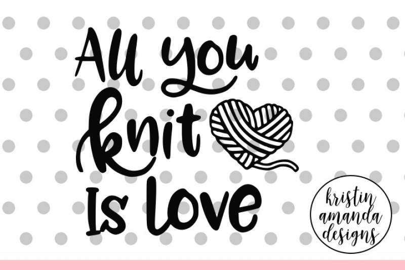 Download All You Knit is Love Crafters SVG DXF EPS PNG Cut File ...