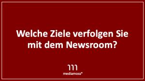 Mediamoss: Welche Ziele verfolgen Sie, wenn Sie einen Newsroom aufbauen.