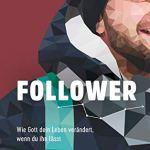 Follower: Wie Gott dein Leben verändert, wenn du ihn lässt