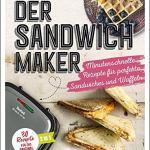 Der Sandwichmaker: Minutenschnelle Rezepte