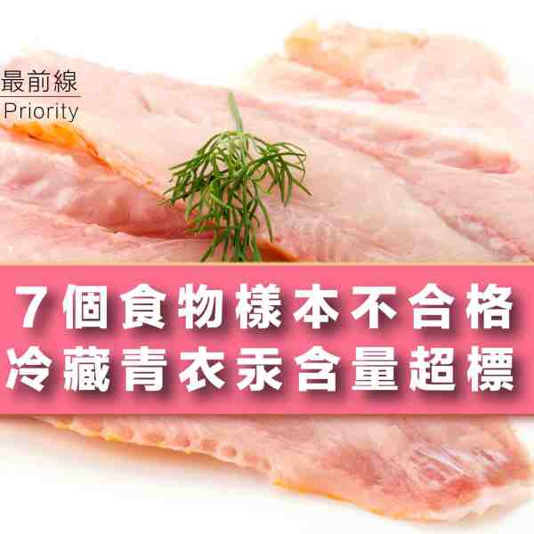 【7個食物樣本不合格】冷藏青衣汞含量超標
