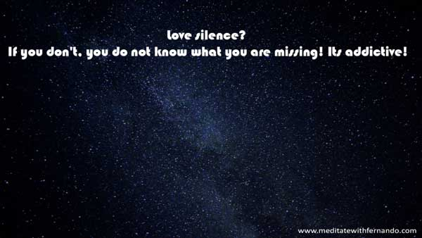 Love silence. It will bring you a lot.