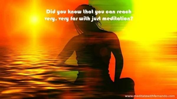 Meditation can take you very far.