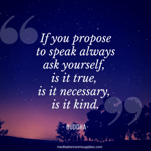 If you propose to speak always aks yourself, is it true, it is necessary is it kind, Buddha